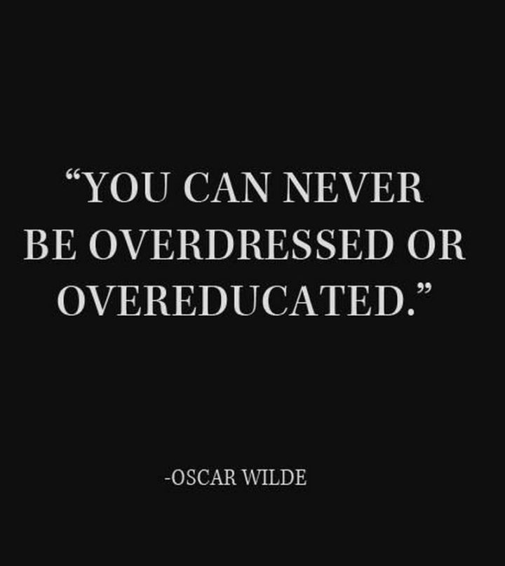 "45 Education Quotes - ""You can never be overdressed or overeducated."" - Oscar Wilde"