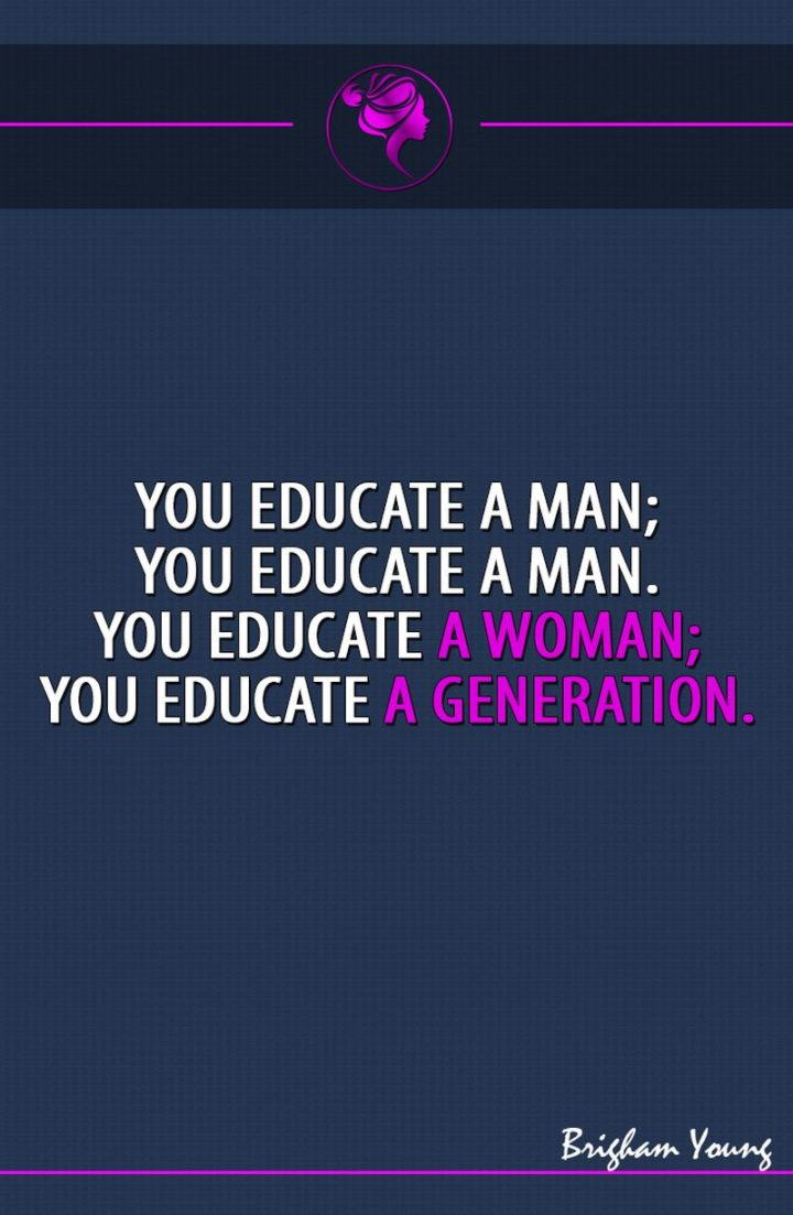 "45 Education Quotes - ""You educate a man; you educate a man. You educate a woman; you educate a generation."" - Brigham Young"