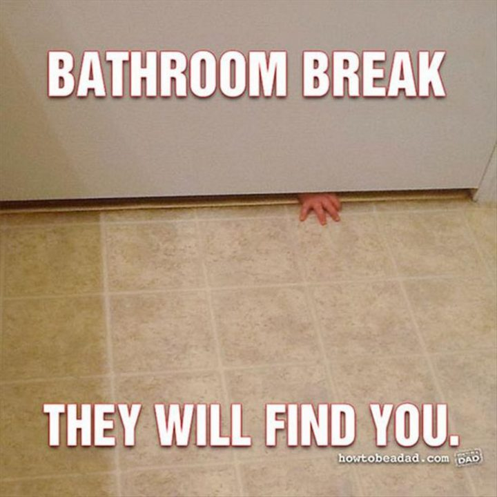 "61 Funny Parenting Memes - ""Bathroom break. They will find you."""