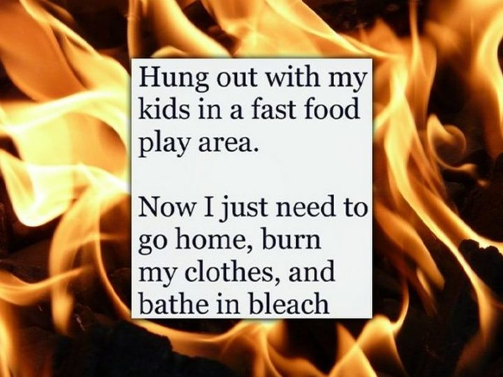 "61 Funny Parenting Memes - ""Hung out with my kids in a fast-food play area. Now I just need to go home, burn my clothes, and bathe in bleach."""