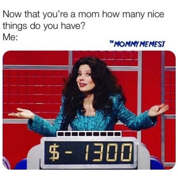 "61 Funny Parenting Memes - ""Now that you're a mom how many nice things do you have? Me: $-1300."""