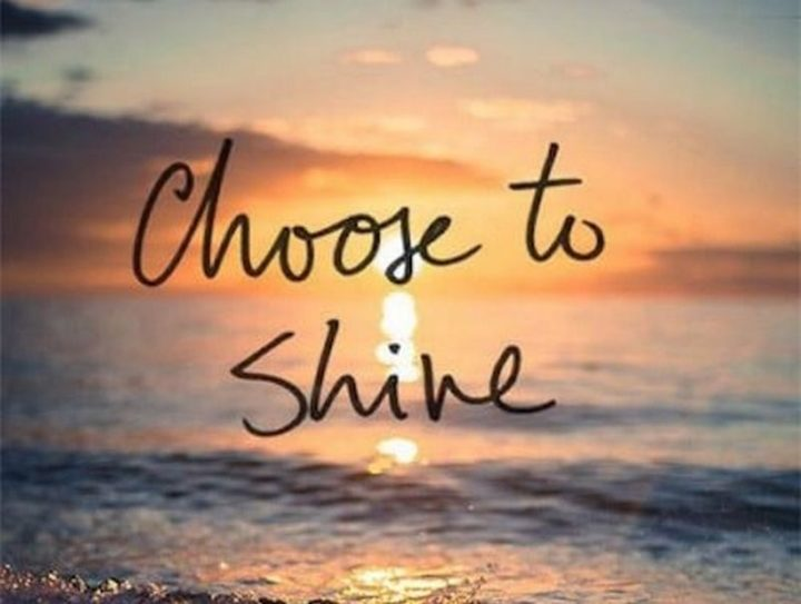 "45 Good Morning Quotes - ""Choose to shine."" - Anonymous"