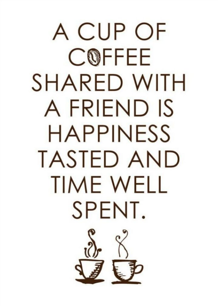 "45 Good Morning Quotes - ""A cup of coffee shared with a friend is happiness tasted and time well spent."" - Anonymous"