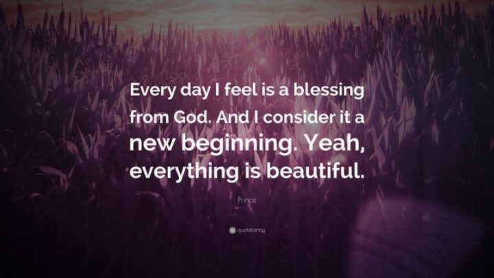 "45 Good Morning Quotes - ""Every day I feel is a blessing from God. And I consider it a new beginning. Yeah, everything is beautiful."" - Prince"