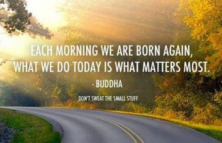 "45 Good Morning Quotes - ""Each morning we are born again, what we do today is what matters most."" - Buddha"