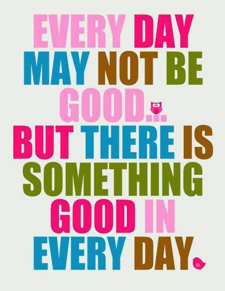 "45 Good Morning Quotes - ""Every day may not be good...but there is something good in every day."" - Anonymous"