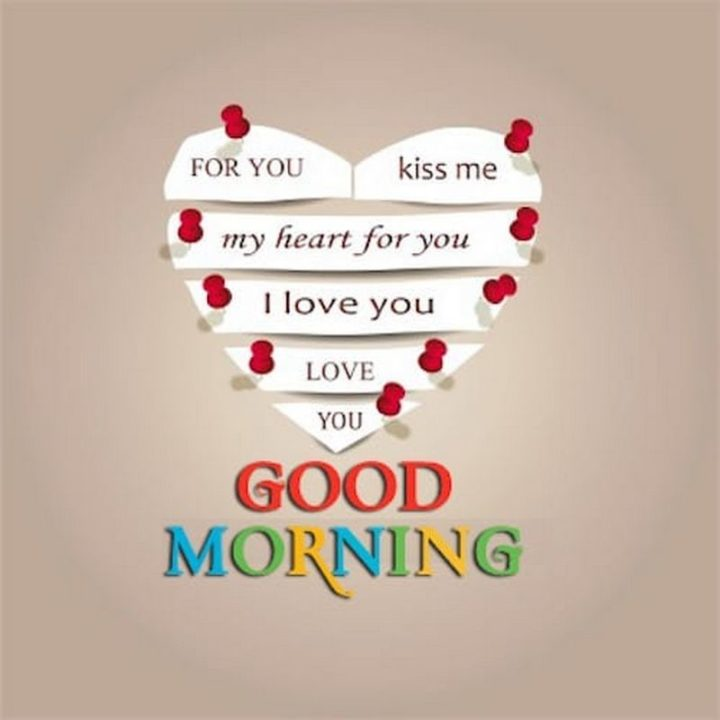 "45 Good Morning Quotes - ""For you, kiss me. My heart for you, I love you. Love you, good morning."" - Anonymous"
