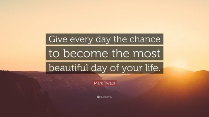 "45 Good Morning Quotes - ""Give every day the chance to become the most beautiful day of your life."" - Anonymous"