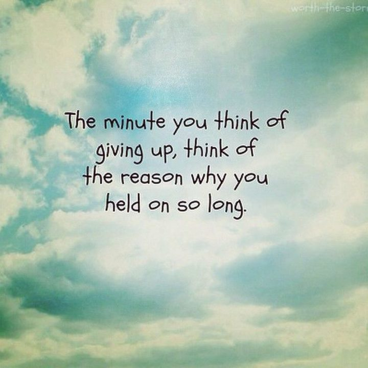 "45 Good Morning Quotes - ""The minute you think of giving up, think of the reason why you held on so long."" - Anonymous"