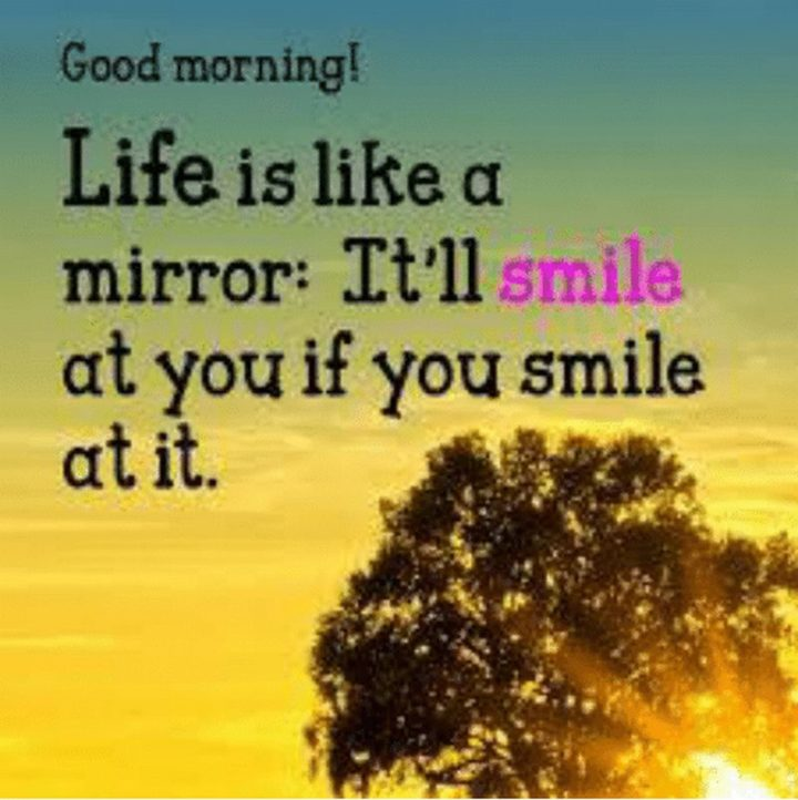"45 Good Morning Quotes - ""Good morning! Life is like a mirror. It'll smile at you if you smile at it."" - Anonymous"