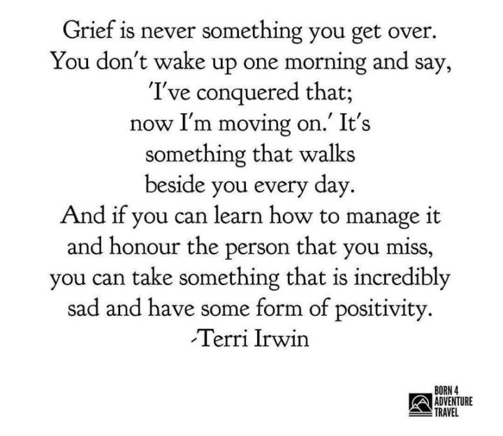 "45 Good Morning Quotes - ""Grief is never something you get over. You don't wake up one morning and say, 'I've conquered that; now I'm moving on.' It's something that walks beside you every day. And if you can learn how to manage it and honor the person that you miss, you can take something that is incredibly sad and have some form of positivity."" - Terri Irwin"