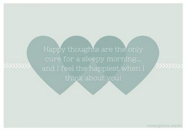 "45 Good Morning Quotes - ""Happy thoughts are the only cure for a sleepy morning...and I feel the happiest when I think about you!"" - Anonymous"