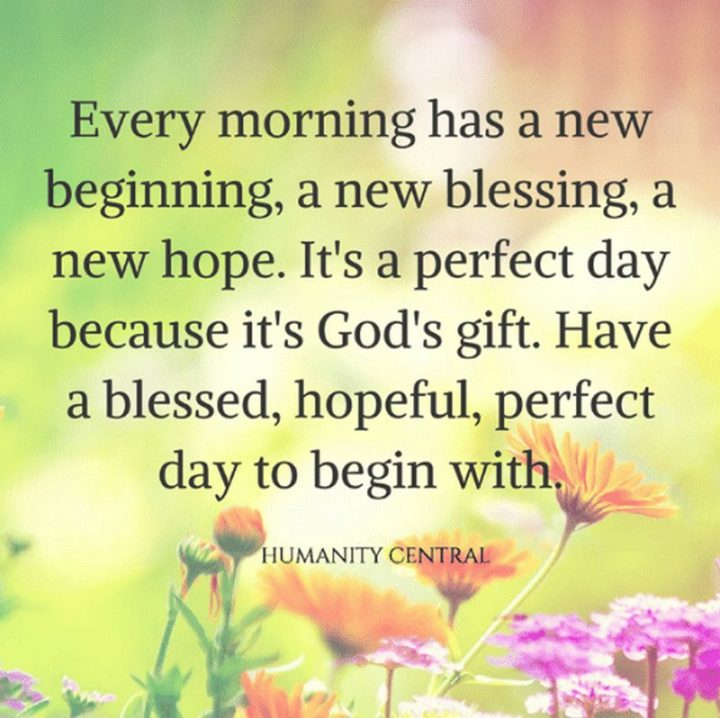 "45 Good Morning Quotes - ""Every morning has a new beginning, a new blessing, a new hope. It's a perfect day because it's God's gift. Have a blessed, hopeful, perfect day to begin with."" - Anonymous"