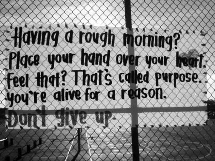 "45 Good Morning Quotes - ""Having a rough morning? Place your hand over your heart. Feel that? That's called purpose. You're alive for a reason. Don't give up."" - Anonymous"
