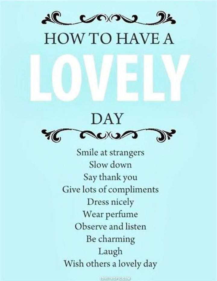 "45 Good Morning Quotes - ""How to have a lovely day. Smile at strangers. Slow down. Say thank you. Give lots of compliments. Dress nicely. Wear perfume. Observe and listen. Be charming. Laugh. Wish others a lovely day."" - Anonymous"