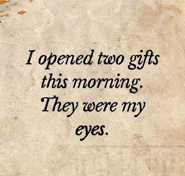 "45 Good Morning Quotes - ""I opened two gifts this morning. They were my eyes."" - Anonymous"