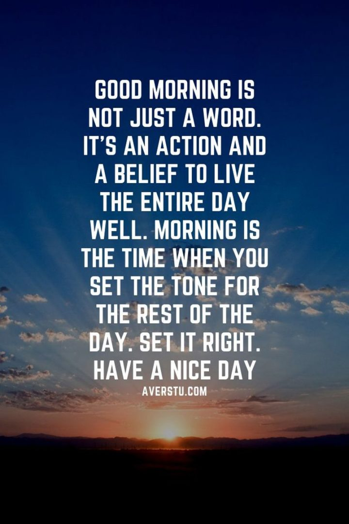 "45 Good Morning Quotes - ""Good morning is not just a word. It's an action and a belief to live the entire day well. Morning is the time when you set the tone for the rest of the day. Set it right. Have a nice day."" - Anonymous"
