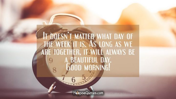 "45 Good Morning Quotes - ""It doesn't matter what day of the week it is. As long as we are together, it will always be a beautiful day. Good morning!"" - Anonymous"