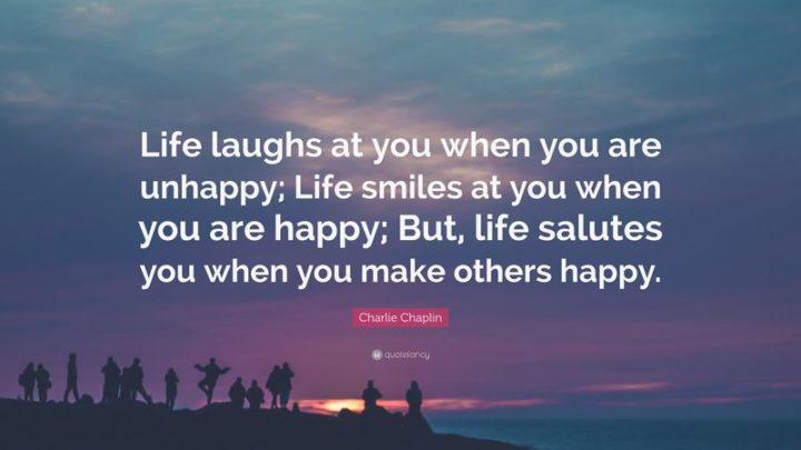 "45 Good Morning Quotes - ""Life laughs at you when you are unhappy; Life smiles at you when you are happy; But, Life salutes you when you make others happy."" - Charles Chaplin"