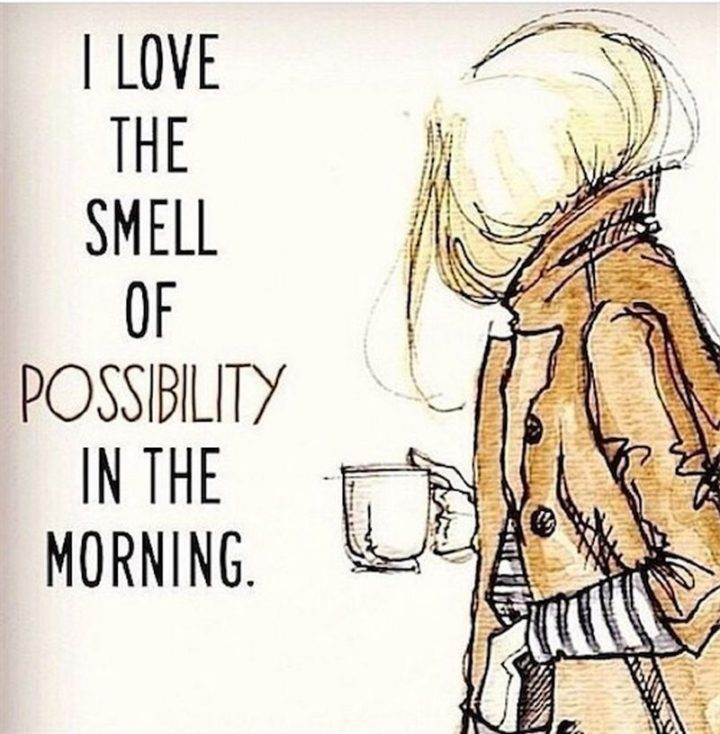 "45 Good Morning Quotes - ""I love the smell of possibility in the morning."" - Anonymous"