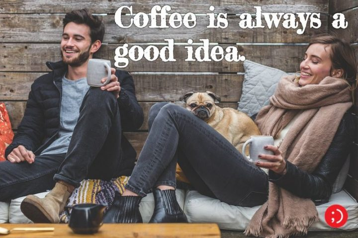 "45 Good Morning Quotes - ""Coffee is always a good idea."" - Anonymous"