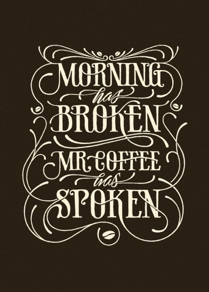 "45 Good Morning Quotes - ""Morning has broken. Mr. Coffee has spoken."" - Anonymous"