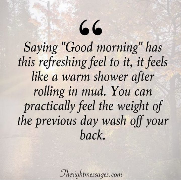 "45 Good Morning Quotes - ""Saying 'Good morning' has this refreshing feel to it, it feels like a warm shower after rolling in mud. You can practically feel the weight of the previous day wash off your back."" - Anonymous"