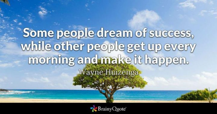 "45 Good Morning Quotes - ""Some people dream of success, while other people get up every morning and make it happen."" - Wayne Huizenga"
