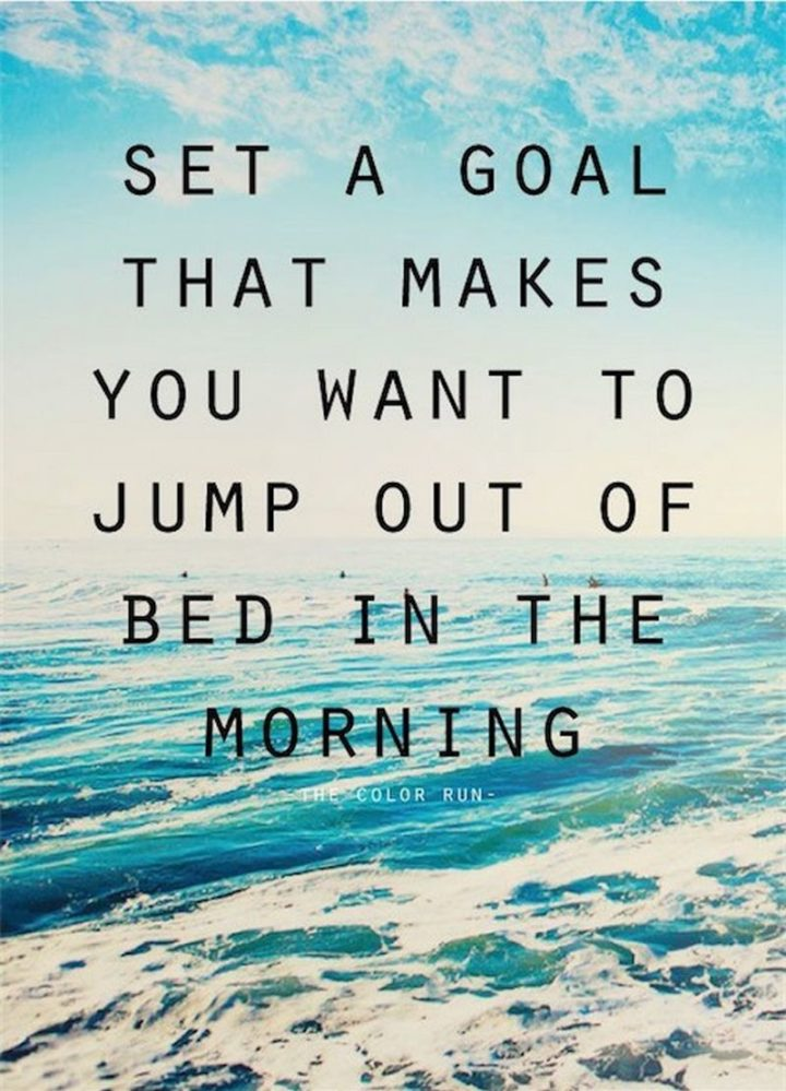 "45 Good Morning Quotes - ""Set a goal that makes you want to jump out of bed in the morning."" - Anonymous"