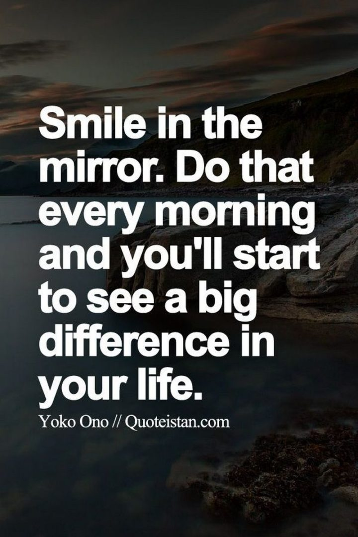 "45 Good Morning Quotes - ""Smile in the mirror. Do that every morning and you'll start to see a big difference in your life."" - Yoko Ono"