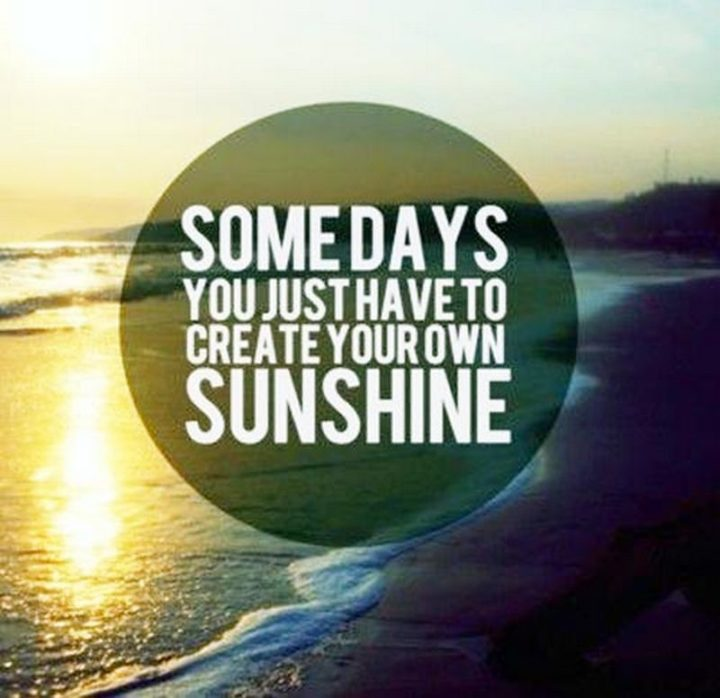 "45 Good Morning Quotes - ""Somedays you just have to create your own sunshine."" - Anonymous"