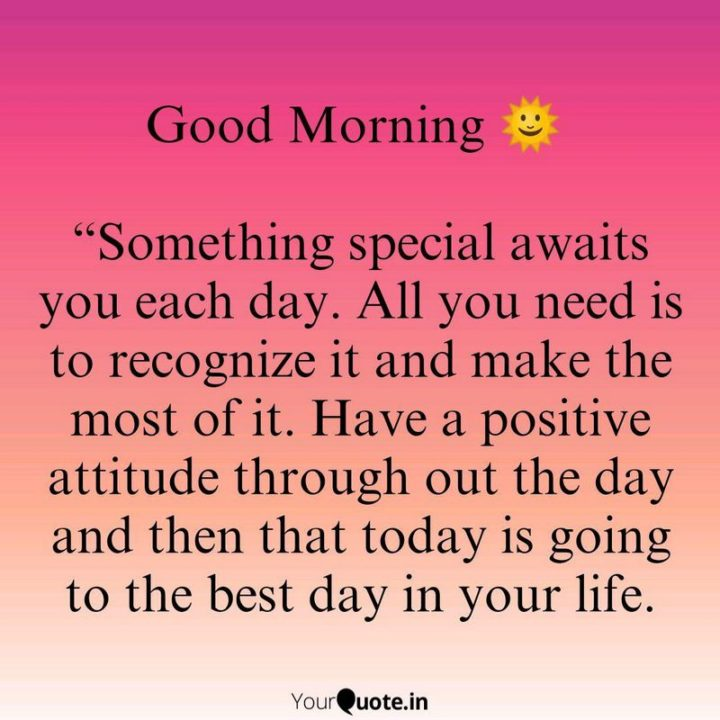 "45 Good Morning Quotes - ""Good morning. Something special awaits you each day. All you need is to recognize it and make the most of it. Have a positive attitude throughout the day and then that today is going to be the best day of your life."" - Anonymous"