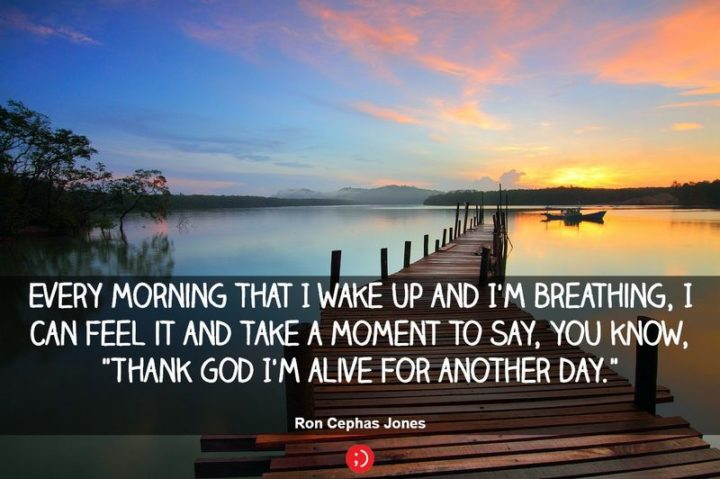 "45 Good Morning Quotes - ""Every morning that I wake up and I'm breathing, I can feel it and take a moment to say, you know, 'thank God I'm alive for another day.'"" - Anonymous"