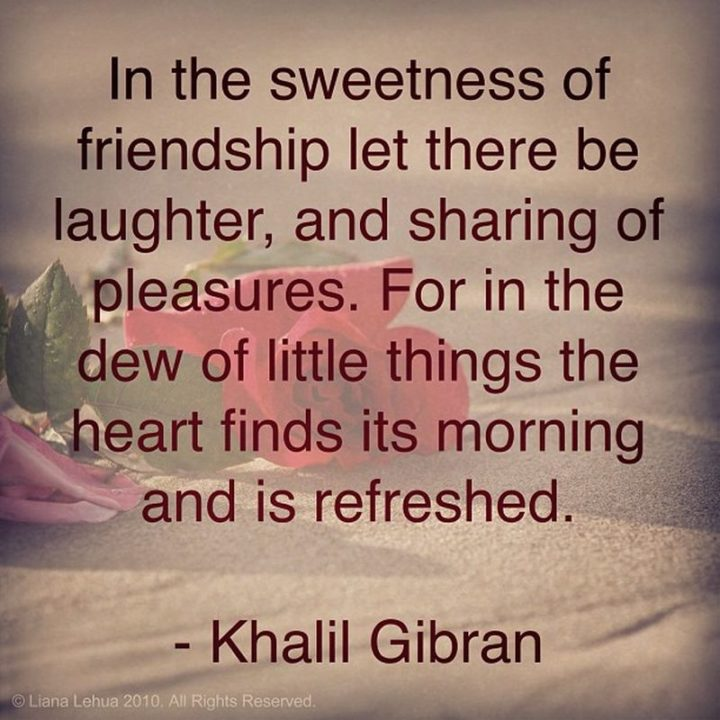 "45 Good Morning Quotes - ""In the sweetness of friendship let there be laughter and sharing of pleasures. For in the dew of little things the heart finds its morning and is refreshed."" - Khalil Gibran"