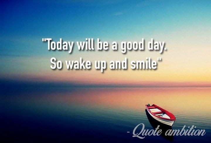 "45 Good Morning Quotes - ""Today will be a good day. So wake up and smile."" - Anonymous"