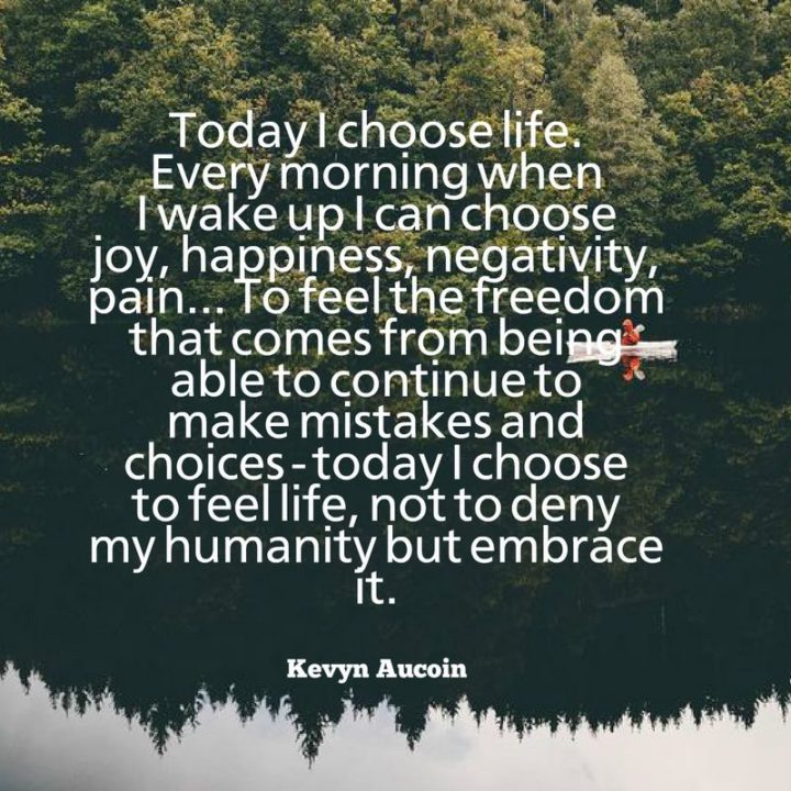 "45 Good Morning Quotes - ""Today I choose life. Every morning when I wake up I can choose joy, happiness, negativity, pain...To feel the freedom that comes from being able to continue to make mistakes and choices - today I choose to feel life, not to deny my humanity but embrace it."" - Kevyn Aucoin"