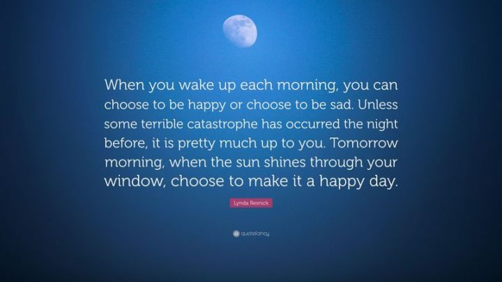 "45 Good Morning Quotes - ""When you wake up each morning, you can choose to be happy or choose to be sad. Unless some terrible catastrophe has occurred the night before, it is pretty much up to you. Tomorrow morning, when the sun shines through your window, choose to make it a happy day."" - Lynda Resnick"