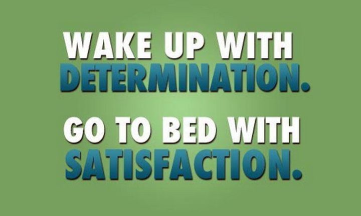 "45 Good Morning Quotes - ""Wake up with determination. Go to bed with satisfaction."" - Anonymous"