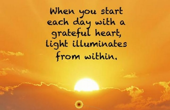 "45 Good Morning Quotes - ""When you start each day with a grateful heart, light illuminates from within."" - Anonymous"