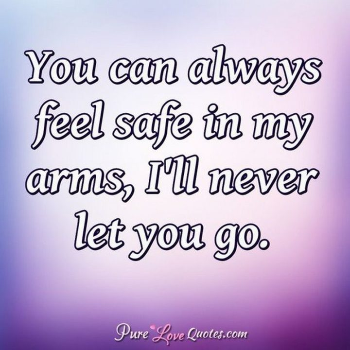 "59 Love Quotes for Her - ""You can always feel safe in my arms, I'll never let you go."" - Anonymous"