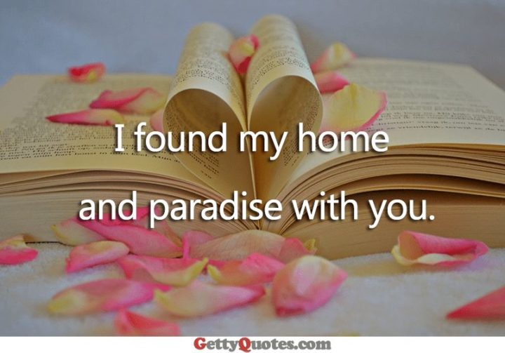 "59 Love Quotes for Her - ""I found my home and paradise with you."" - Anonymous"