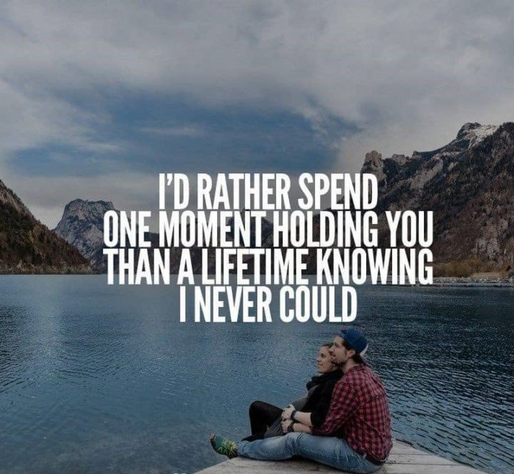 "59 Love Quotes for Her - ""I'd rather spend one moment holding you than a lifetime knowing I never could."" - Anonymous"