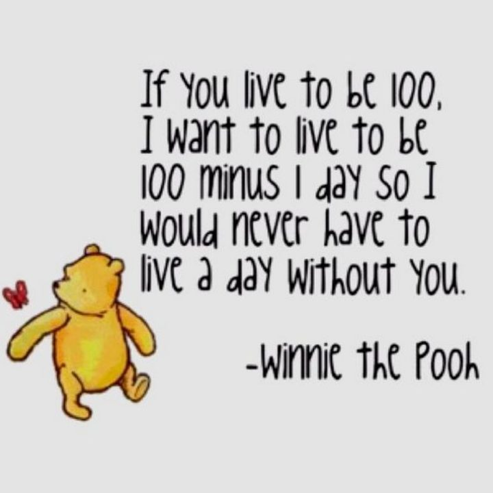 "59 Love Quotes for Her - ""If you live to be 100, I want to live to be 100 minus 1 day so I would never have to live a day without you."" - Winnie the Pooh"