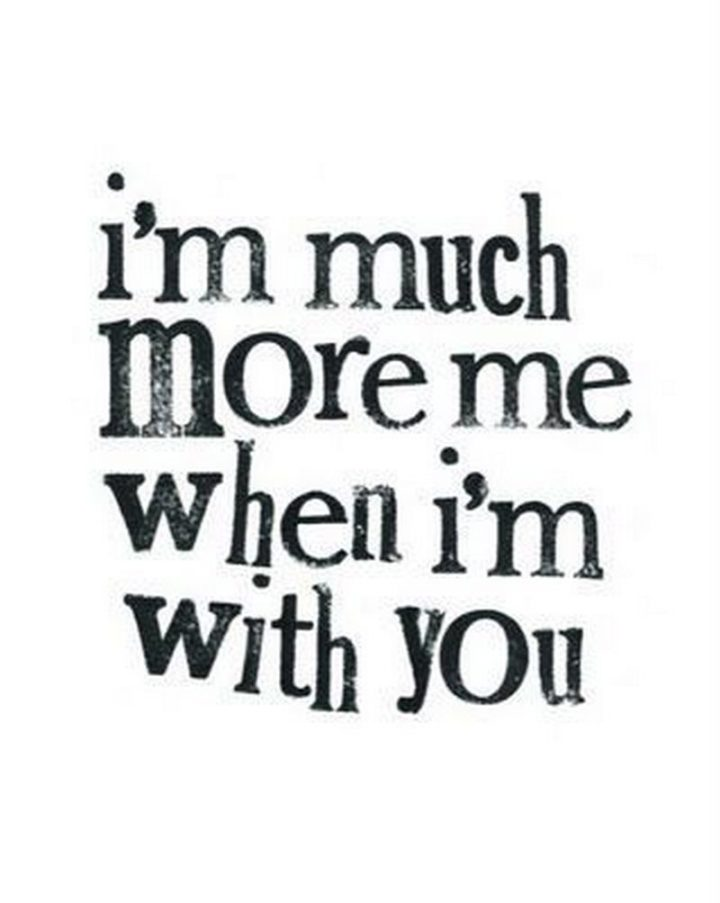 "59 Love Quotes for Her - ""I'm much more me when I'm with you."" - Anonymous"