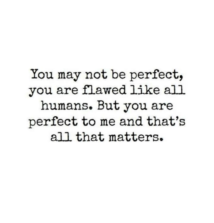 "59 Love Quotes for Her - ""You may not be perfect, you are flawed like all humans. But you are perfect to me and that's all that matters"" - Anonymous"