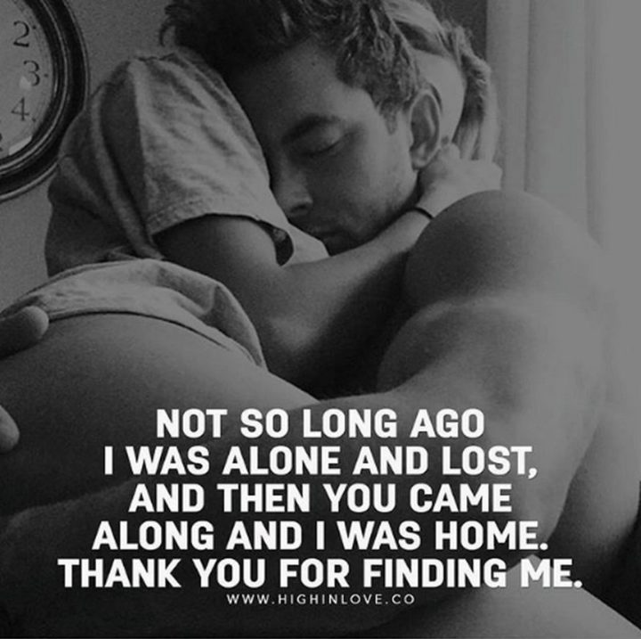 "59 Love Quotes for Her - ""Not so long ago I was alone and lost, and then you came along and I was home. Thank you for finding me."" - Anonymous"