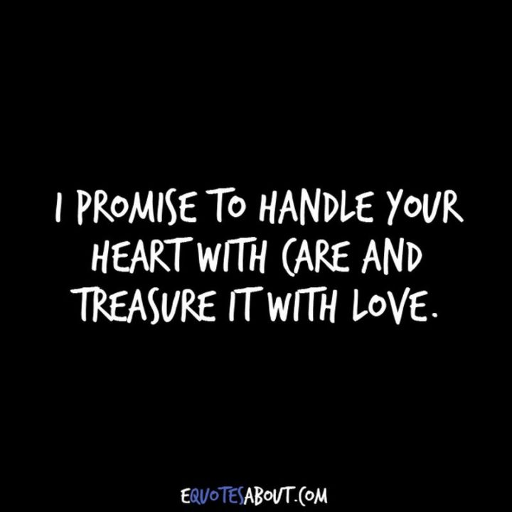 "59 Love Quotes for Her - ""I promise to handle your heart with care and treasure it with love."" - Anonymous"