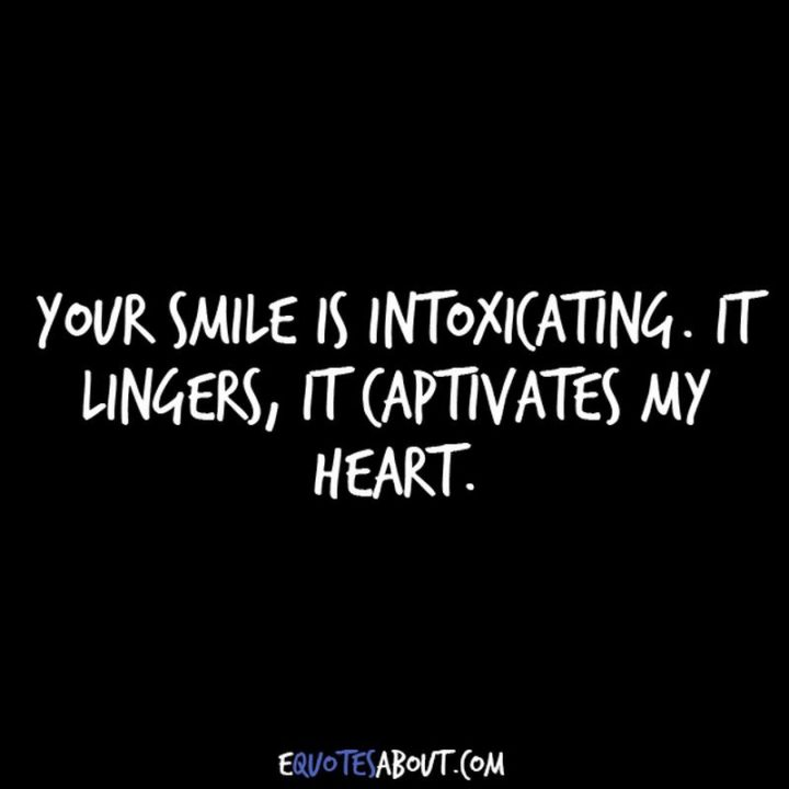 "59 Love Quotes for Her - ""Your smile is intoxicating. It lingers, it captivates my heart."" - Anonymous"