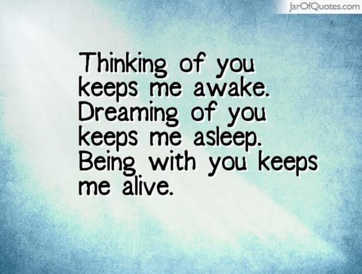 "59 Love Quotes for Her - ""Thinking of you keeps me awake. Dreaming of you keeps me asleep. Being with you keeps me alive."" - Anonymous"