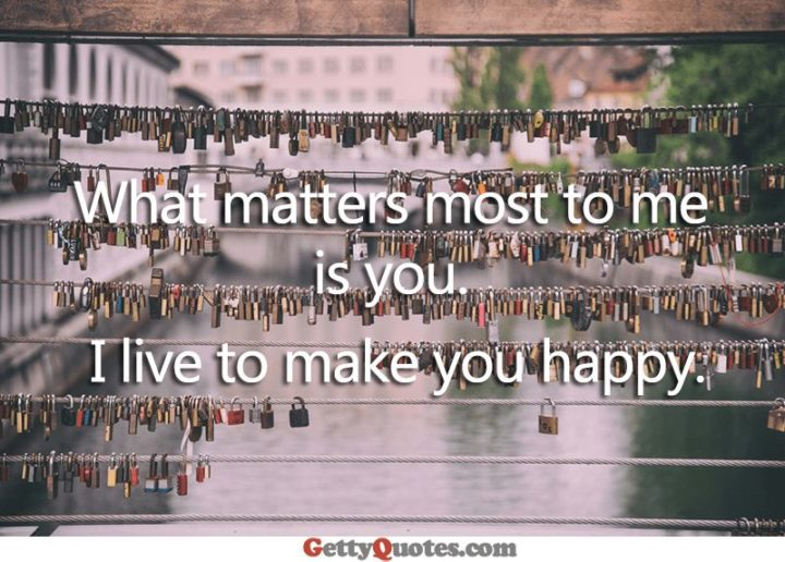 "59 Love Quotes for Her - ""What matters most to me is you. I live to make you happy."" - Anonymous"